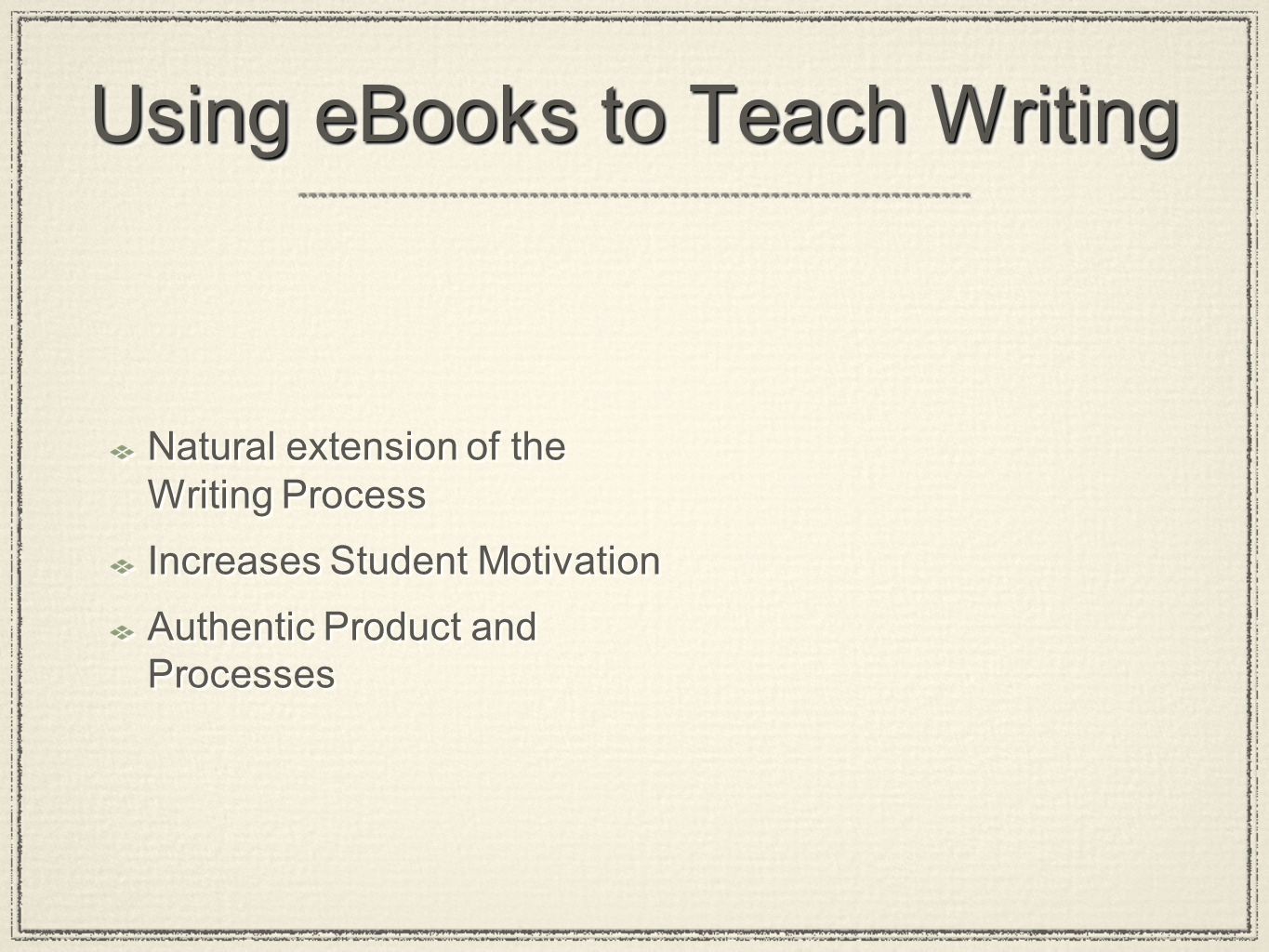 Using eBooks to Teach Writing Natural extension of the Writing Process Increases Student Motivation Authentic Product and Processes Natural extension of the Writing Process Increases Student Motivation Authentic Product and Processes