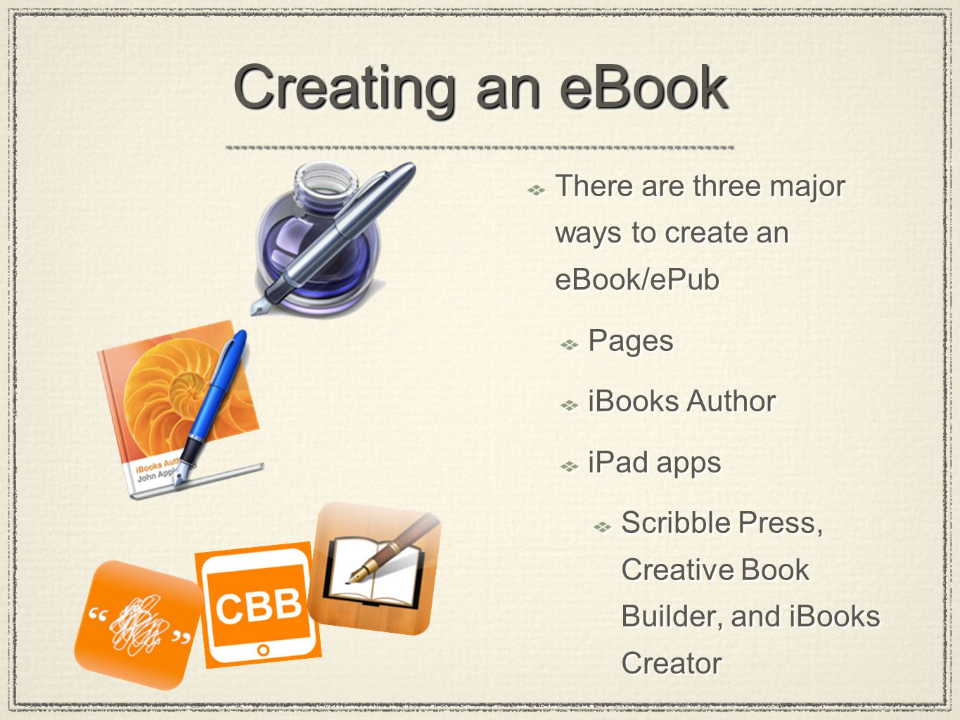 Creating an eBook There are three major ways to create an eBook/ePub Pages iBooks Author iPad apps Scribble Press, Creative Book Builder, and iBooks Creator There are three major ways to create an eBook/ePub Pages iBooks Author iPad apps Scribble Press, Creative Book Builder, and iBooks Creator