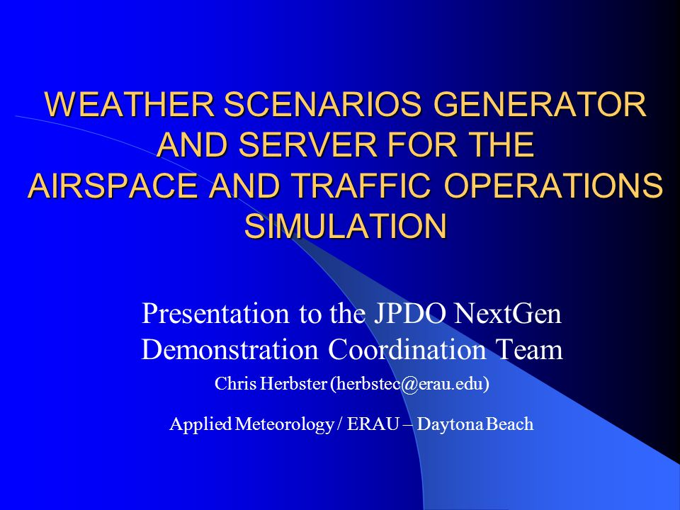 WEATHER SCENARIOS GENERATOR AND SERVER FOR THE AIRSPACE AND TRAFFIC OPERATIONS SIMULATION Presentation to the JPDO NextGen Demonstration Coordination Team Chris Herbster Applied Meteorology / ERAU – Daytona Beach