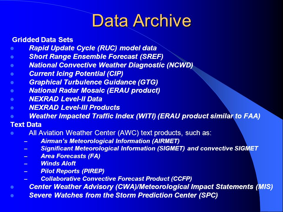 Data Archive Gridded Data Sets Rapid Update Cycle (RUC) model data Short Range Ensemble Forecast (SREF) National Convective Weather Diagnostic (NCWD) Current Icing Potential (CIP) Graphical Turbulence Guidance (GTG) National Radar Mosaic (ERAU product) NEXRAD Level-II Data NEXRAD Level-III Products Weather Impacted Traffic Index (WITI) (ERAU product similar to FAA) Text Data All Aviation Weather Center (AWC) text products, such as: – Airman's Meteorological Information (AIRMET) – Significant Meteorological Information (SIGMET) and convective SIGMET – Area Forecasts (FA) – Winds Aloft – Pilot Reports (PIREP) – Collaborative Convective Forecast Product (CCFP) Center Weather Advisory (CWA)/Meteorological Impact Statements (MIS) Severe Watches from the Storm Prediction Center (SPC)