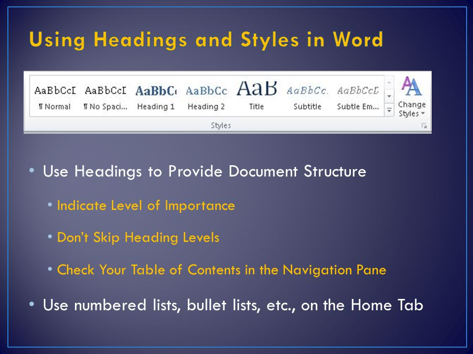 Use Headings to Provide Document Structure Indicate Level of Importance Don't Skip Heading Levels Check Your Table of Contents in the Navigation Pane Use numbered lists, bullet lists, etc., on the Home Tab