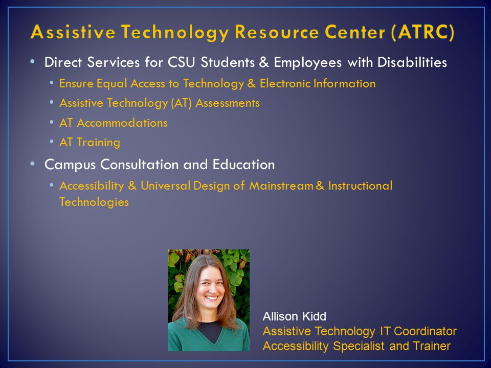 Direct Services for CSU Students & Employees with Disabilities Ensure Equal Access to Technology & Electronic Information Assistive Technology (AT) Assessments AT Accommodations AT Training Campus Consultation and Education Accessibility & Universal Design of Mainstream & Instructional Technologies Allison Kidd Assistive Technology IT Coordinator Accessibility Specialist and Trainer