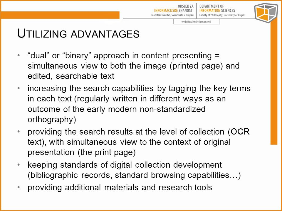 U TILIZING ADVANTAGES dual or binary approach in content presenting = simultaneous view to both the image (printed page) and edited, searchable text increasing the search capabilities by tagging the key terms in each text (regularly written in different ways as an outcome of the early modern non-standardized orthography) providing the search results at the level of collection (OCR text), with simultaneous view to the context of original presentation (the print page) keeping standards of digital collection development (bibliographic records, standard browsing capabilities…) providing additional materials and research tools