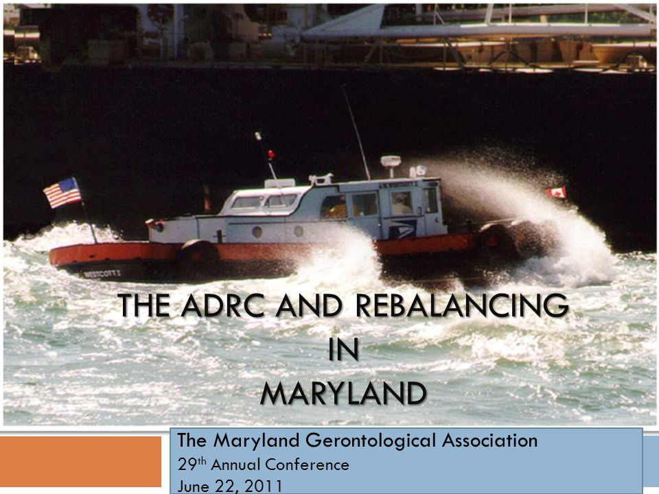 THE ADRC AND REBALANCING IN MARYLAND The Maryland Gerontological Association 29 th Annual Conference June 22, 2011