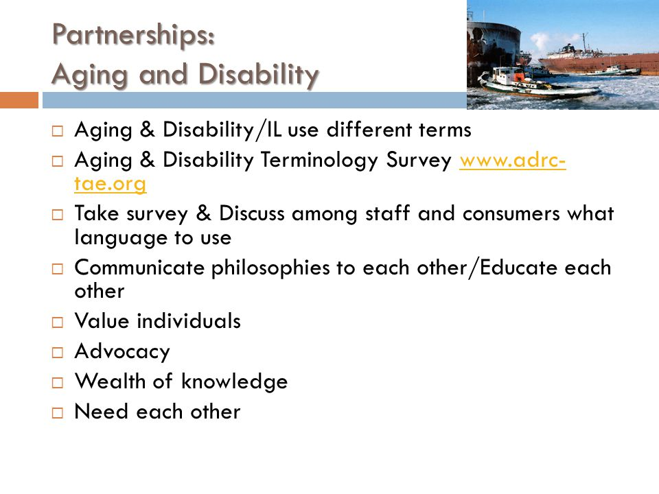 Partnerships: Aging and Disability  Aging & Disability/IL use different terms  Aging & Disability Terminology Survey   tae.orgwww.adrc- tae.org  Take survey & Discuss among staff and consumers what language to use  Communicate philosophies to each other/Educate each other  Value individuals  Advocacy  Wealth of knowledge  Need each other