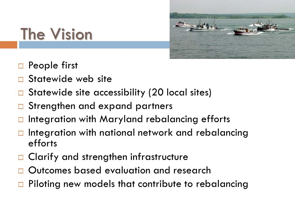 The Vision  People first  Statewide web site  Statewide site accessibility (20 local sites)  Strengthen and expand partners  Integration with Maryland rebalancing efforts  Integration with national network and rebalancing efforts  Clarify and strengthen infrastructure  Outcomes based evaluation and research  Piloting new models that contribute to rebalancing