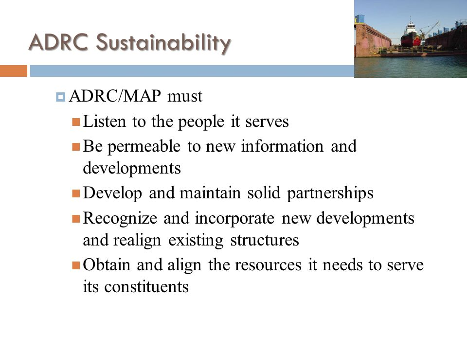 ADRC Sustainability  ADRC/MAP must Listen to the people it serves Be permeable to new information and developments Develop and maintain solid partnerships Recognize and incorporate new developments and realign existing structures Obtain and align the resources it needs to serve its constituents