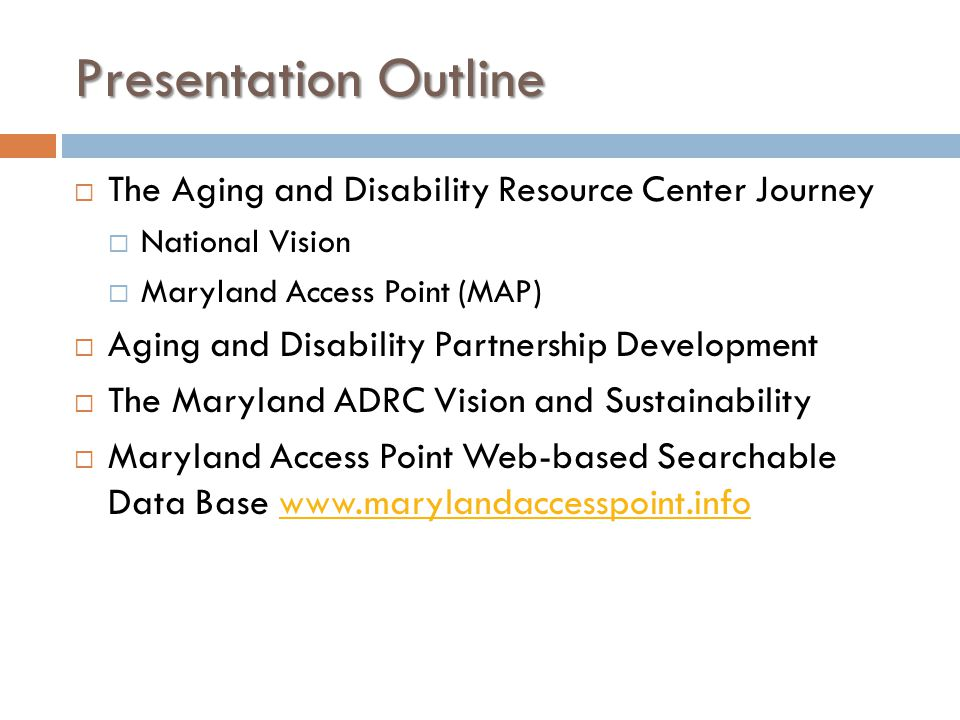 Presentation Outline  The Aging and Disability Resource Center Journey  National Vision  Maryland Access Point (MAP)  Aging and Disability Partnership Development  The Maryland ADRC Vision and Sustainability  Maryland Access Point Web-based Searchable Data Base