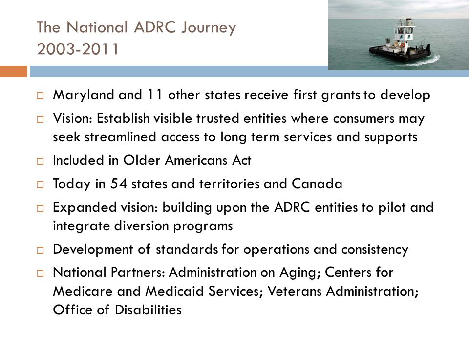 The National ADRC Journey  Maryland and 11 other states receive first grants to develop  Vision: Establish visible trusted entities where consumers may seek streamlined access to long term services and supports  Included in Older Americans Act  Today in 54 states and territories and Canada  Expanded vision: building upon the ADRC entities to pilot and integrate diversion programs  Development of standards for operations and consistency  National Partners: Administration on Aging; Centers for Medicare and Medicaid Services; Veterans Administration; Office of Disabilities