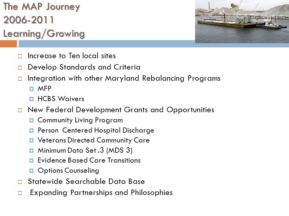 The MAP Journey Learning/Growing  Increase to Ten local sites  Develop Standards and Criteria  Integration with other Maryland Rebalancing Programs  MFP  HCBS Waivers  New Federal Development Grants and Opportunities  Community Living Program  Person Centered Hospital Discharge  Veterans Directed Community Care  Minimum Data Set.3 (MDS 3)  Evidence Based Care Transitions  Options Counseling  Statewide Searchable Data Base  Expanding Partnerships and Philosophies