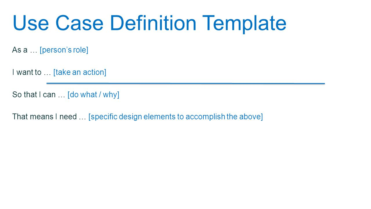 As a … [person's role] I want to … [take an action] So that I can … [do what / why] That means I need … [specific design elements to accomplish the above] Use Case Definition Template