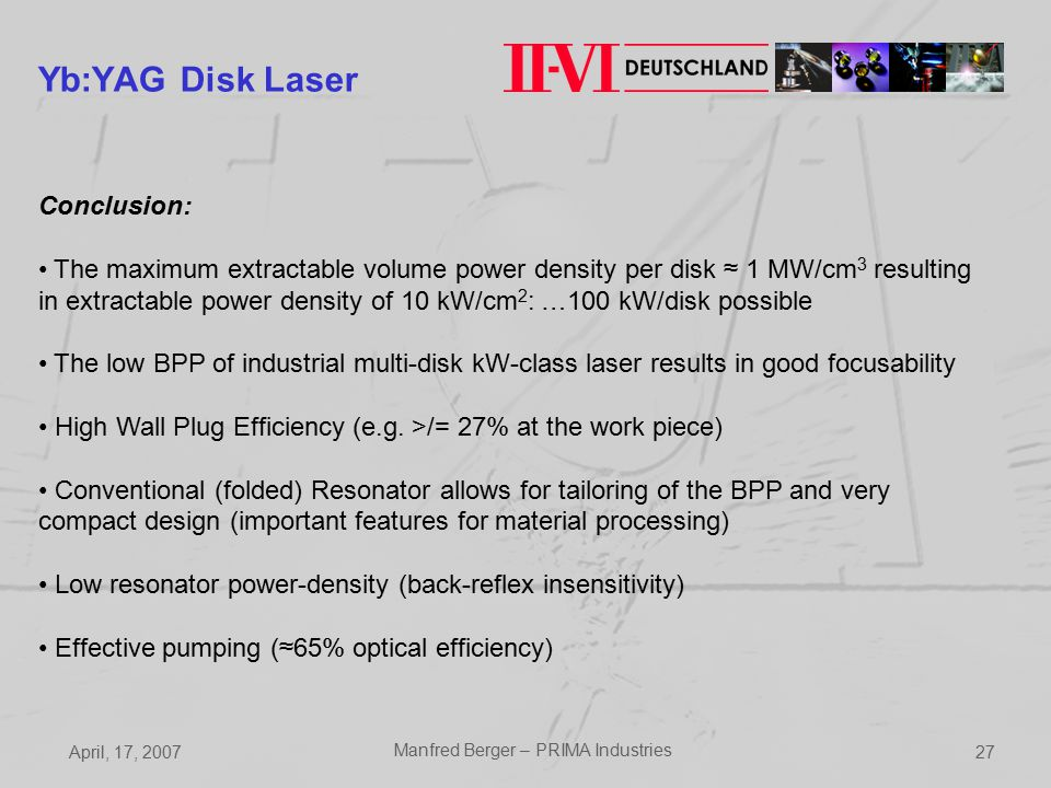April, 17, 2007 Manfred Berger – PRIMA Industries 27 Yb:YAG Disk Laser Conclusion: The maximum extractable volume power density per disk ≈ 1 MW/cm 3 resulting in extractable power density of 10 kW/cm 2 : …100 kW/disk possible The low BPP of industrial multi-disk kW-class laser results in good focusability High Wall Plug Efficiency (e.g.