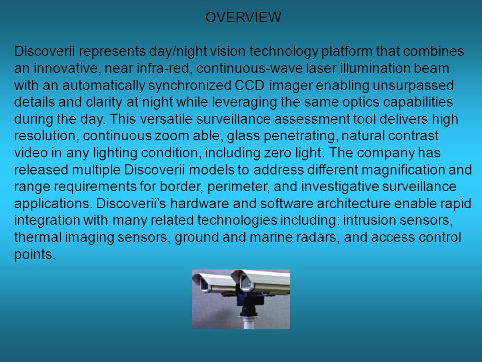 OVERVIEW Discoverii represents day/night vision technology platform that combines an innovative, near infra-red, continuous-wave laser illumination beam with an automatically synchronized CCD imager enabling unsurpassed details and clarity at night while leveraging the same optics capabilities during the day.