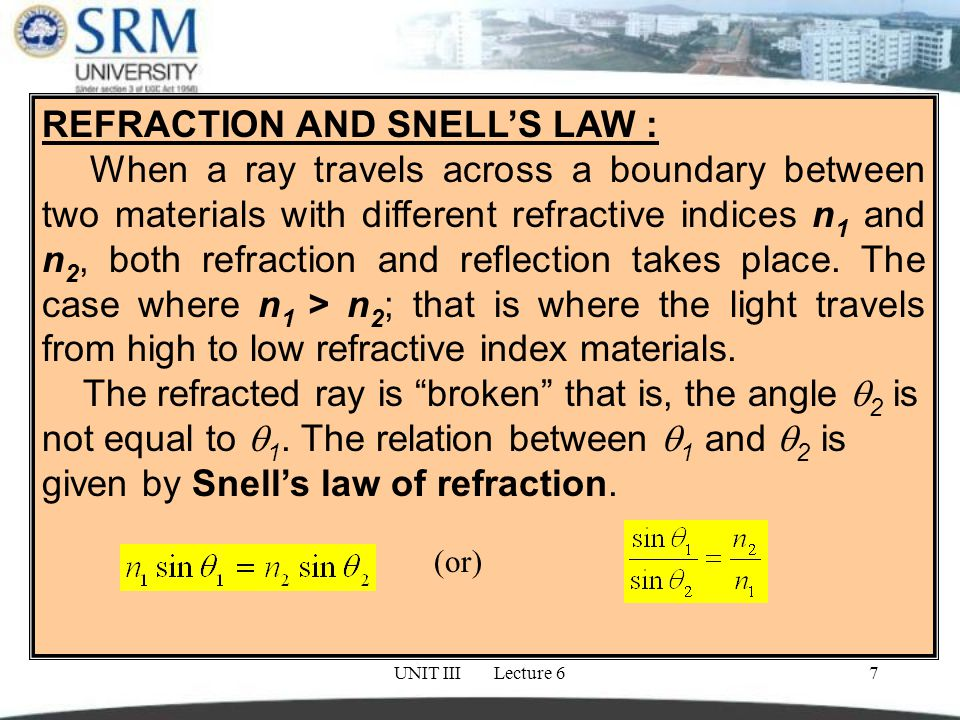 UNIT III Lecture 67 REFRACTION AND SNELL'S LAW : When a ray travels across a boundary between two materials with different refractive indices n 1 and n 2, both refraction and reflection takes place.