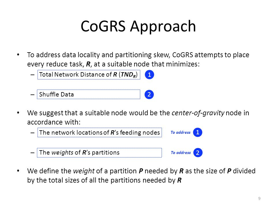 CoGRS Approach To address data locality and partitioning skew, CoGRS attempts to place every reduce task, R, at a suitable node that minimizes: – Total Network Distance of R (TND R ) – Shuffle Data We suggest that a suitable node would be the center-of-gravity node in accordance with: – The network locations of R's feeding nodes – The weights of R's partitions We define the weight of a partition P needed by R as the size of P divided by the total sizes of all the partitions needed by R 1 2 To address 1 2 9