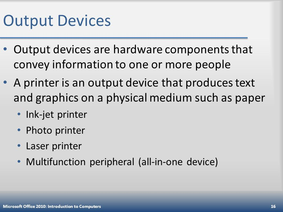 Output Devices Output devices are hardware components that convey information to one or more people A printer is an output device that produces text and graphics on a physical medium such as paper Ink-jet printer Photo printer Laser printer Multifunction peripheral (all-in-one device) Microsoft Office 2010: Introduction to Computers16