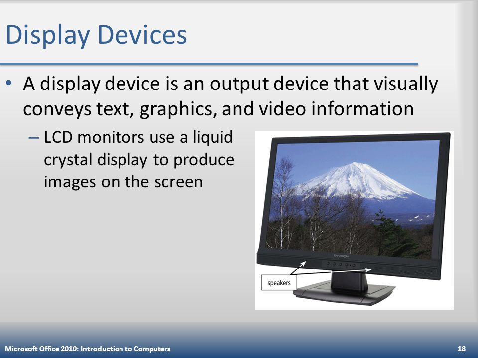 Display Devices A display device is an output device that visually conveys text, graphics, and video information – LCD monitors use a liquid crystal display to produce images on the screen Microsoft Office 2010: Introduction to Computers18