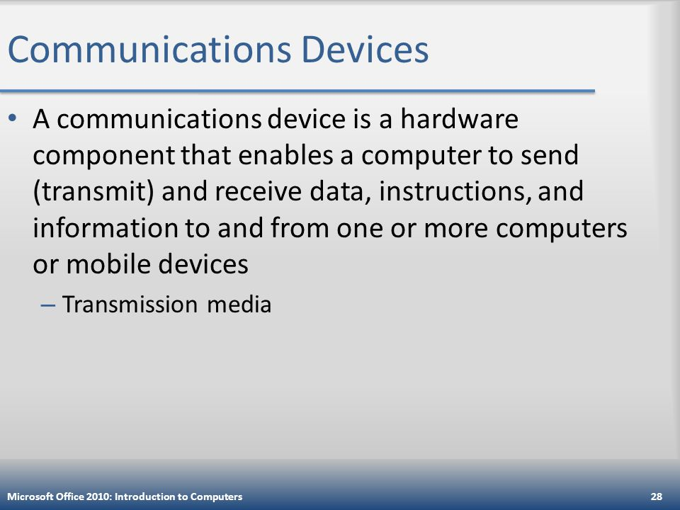 Communications Devices A communications device is a hardware component that enables a computer to send (transmit) and receive data, instructions, and information to and from one or more computers or mobile devices – Transmission media Microsoft Office 2010: Introduction to Computers28