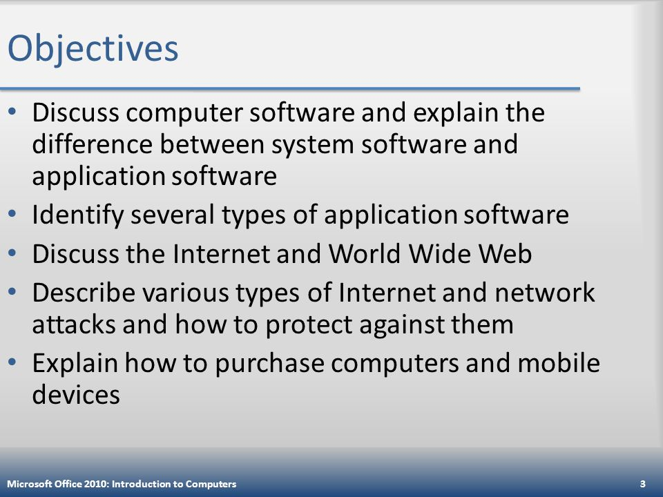 Objectives Discuss computer software and explain the difference between system software and application software Identify several types of application software Discuss the Internet and World Wide Web Describe various types of Internet and network attacks and how to protect against them Explain how to purchase computers and mobile devices Microsoft Office 2010: Introduction to Computers3