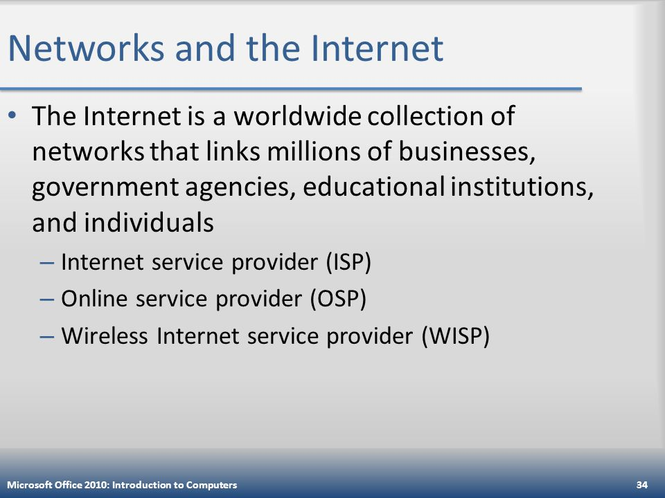 Networks and the Internet The Internet is a worldwide collection of networks that links millions of businesses, government agencies, educational institutions, and individuals – Internet service provider (ISP) – Online service provider (OSP) – Wireless Internet service provider (WISP) Microsoft Office 2010: Introduction to Computers34