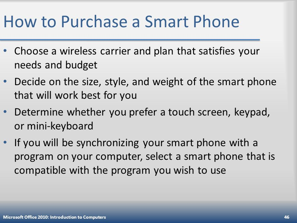 How to Purchase a Smart Phone Choose a wireless carrier and plan that satisfies your needs and budget Decide on the size, style, and weight of the smart phone that will work best for you Determine whether you prefer a touch screen, keypad, or mini-keyboard If you will be synchronizing your smart phone with a program on your computer, select a smart phone that is compatible with the program you wish to use Microsoft Office 2010: Introduction to Computers46