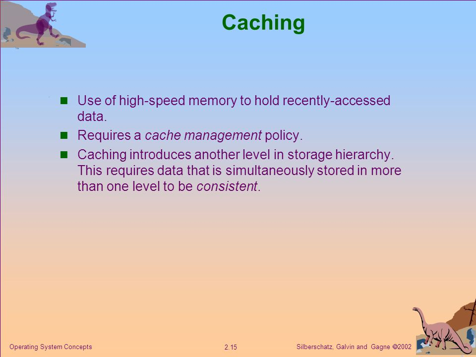 Silberschatz, Galvin and Gagne  Operating System Concepts Caching Use of high-speed memory to hold recently-accessed data.