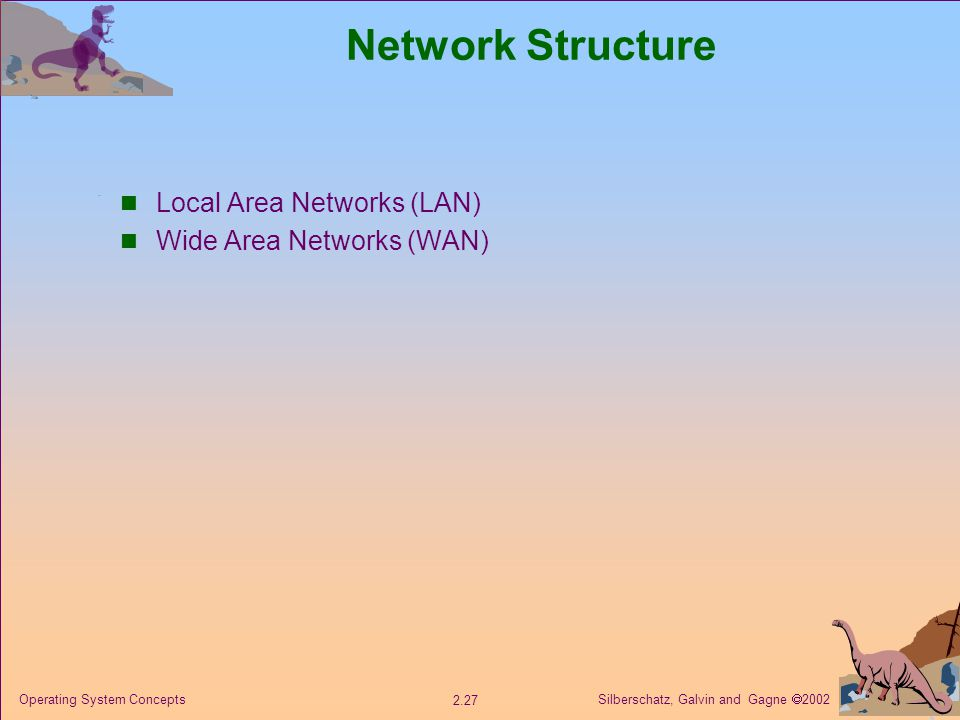 Silberschatz, Galvin and Gagne  Operating System Concepts Network Structure Local Area Networks (LAN) Wide Area Networks (WAN)