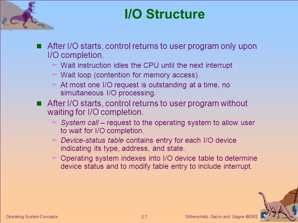 Silberschatz, Galvin and Gagne  Operating System Concepts I/O Structure After I/O starts, control returns to user program only upon I/O completion.