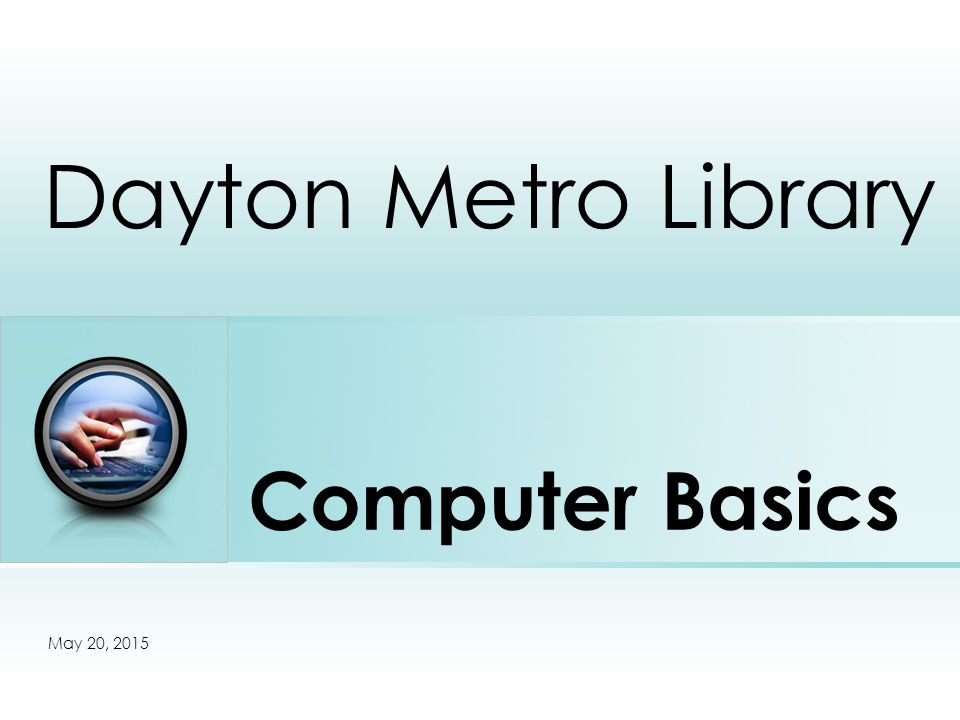 Computer Basics Dayton Metro Library Place photo here May 20, 2015