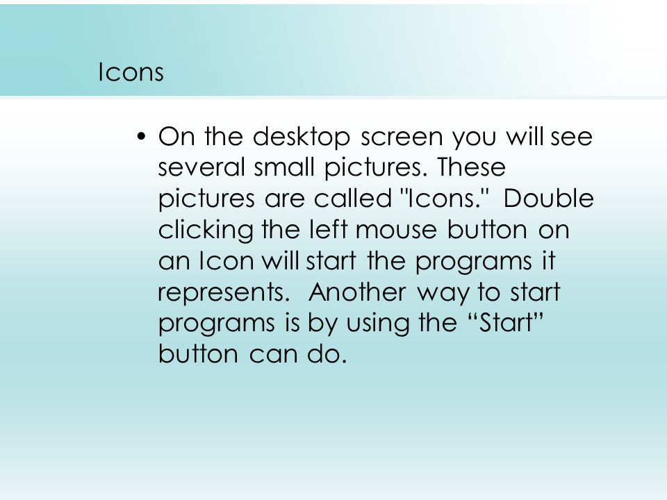 Icons On the desktop screen you will see several small pictures.