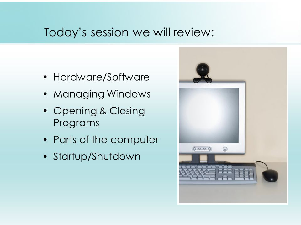 Today's session we will review: Hardware/Software Managing Windows Opening & Closing Programs Parts of the computer Startup/Shutdown