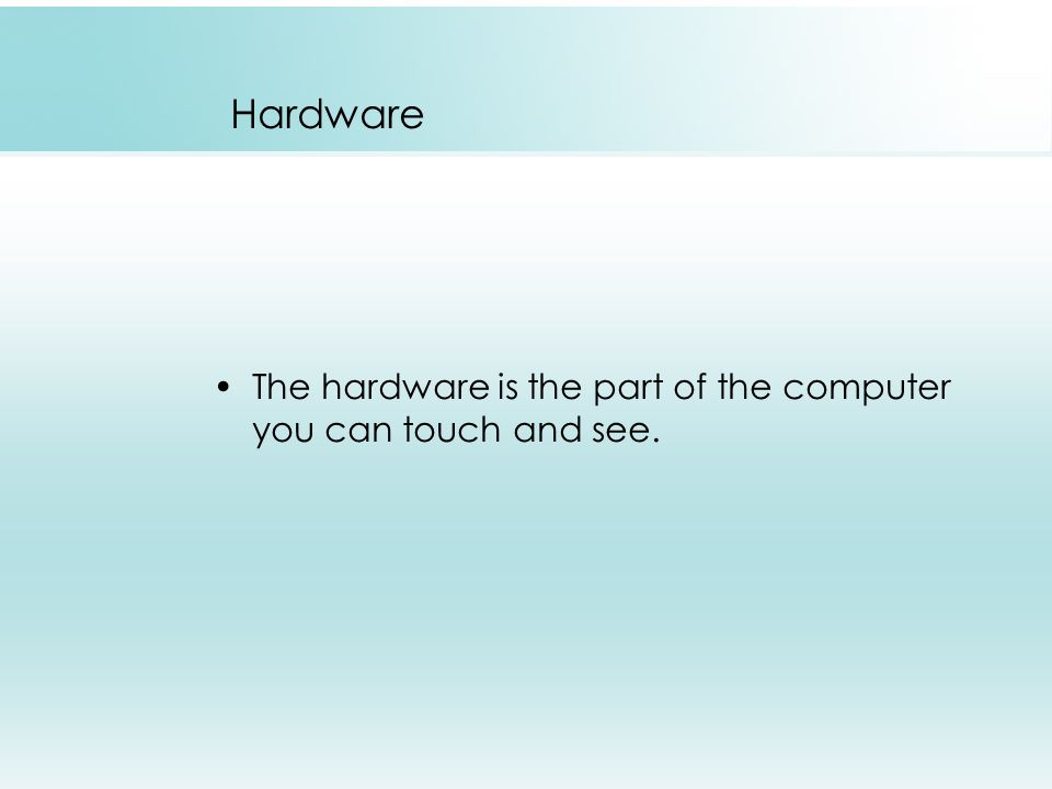 Hardware The hardware is the part of the computer you can touch and see.
