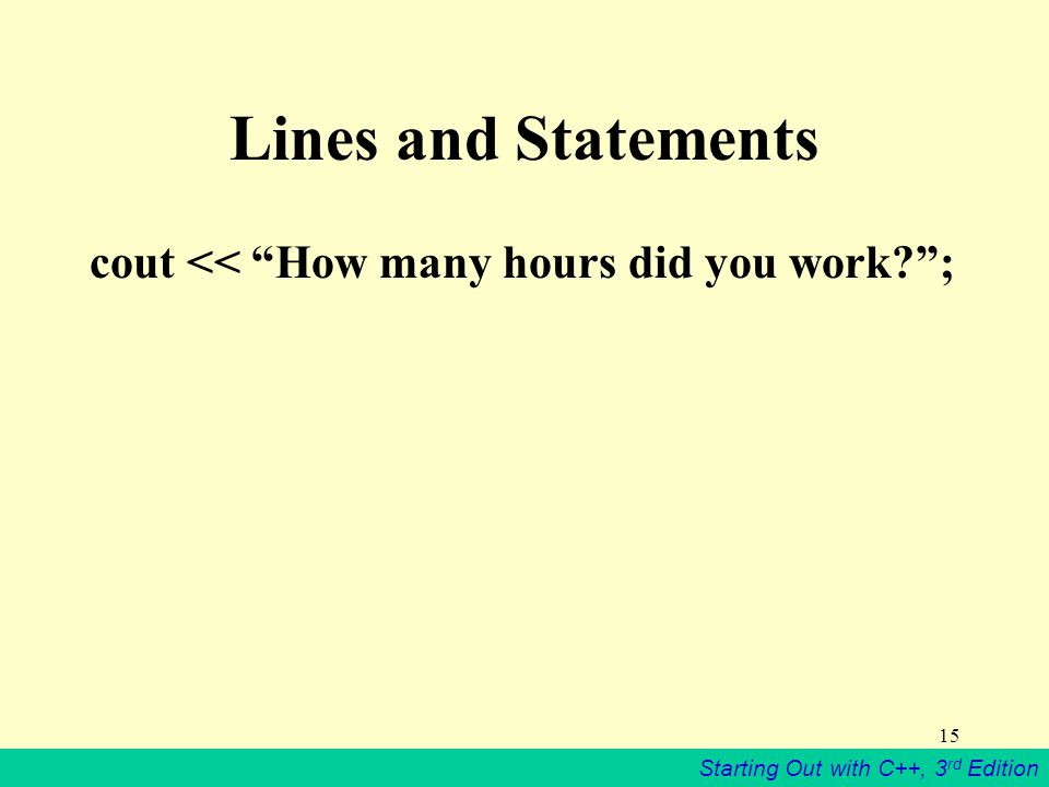 Starting Out with C++, 3 rd Edition 15 Lines and Statements cout << How many hours did you work ;