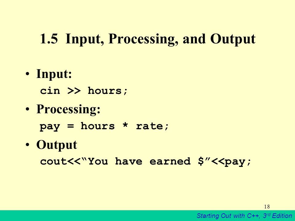 Starting Out with C++, 3 rd Edition Input, Processing, and Output Input: cin >> hours; Processing: pay = hours * rate; Output cout<< You have earned $ <<pay;
