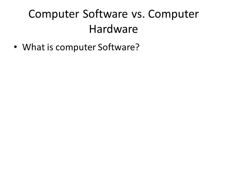 Computer Software vs. Computer Hardware What is computer Software