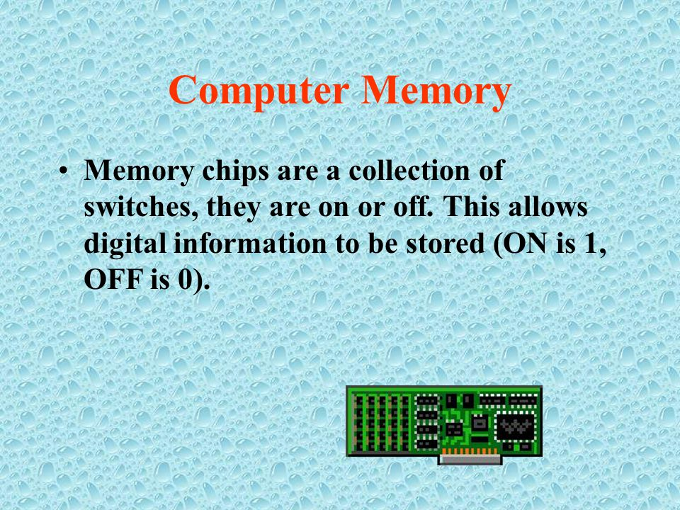 Memory chips are a collection of switches, they are on or off.