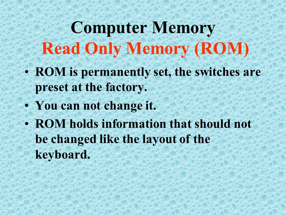 Computer Memory Read Only Memory (ROM) ROM is permanently set, the switches are preset at the factory.