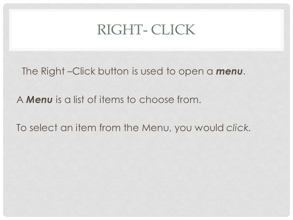 RIGHT- CLICK The Right –Click button is used to open a menu.