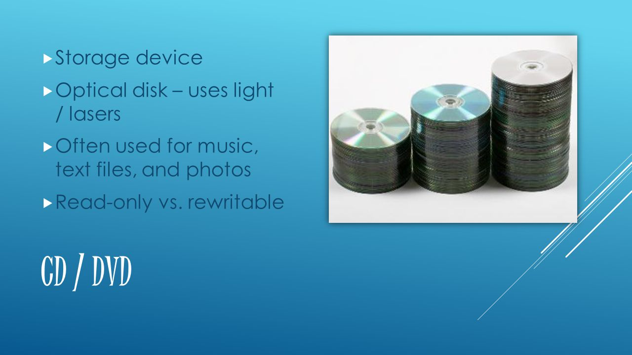 CD / DVD  Storage device  Optical disk – uses light / lasers  Often used for music, text files, and photos  Read-only vs.