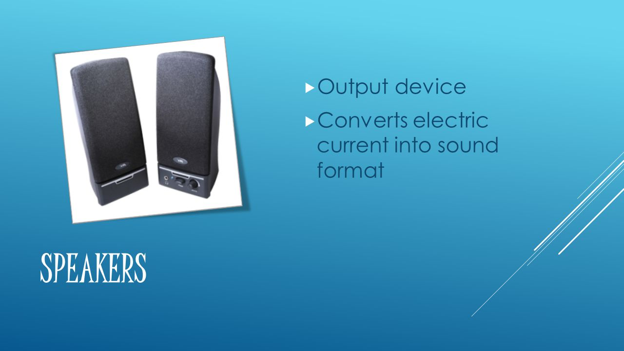 SPEAKERS  Output device  Converts electric current into sound format