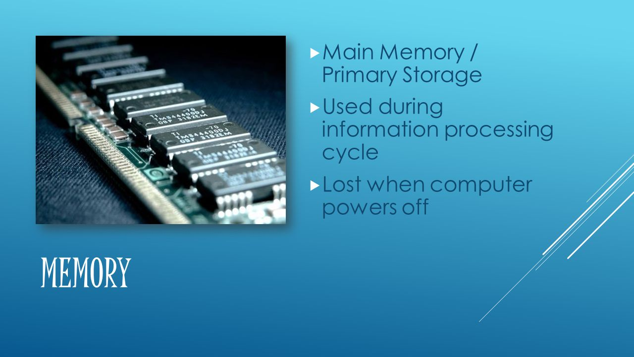 MEMORY  Main Memory / Primary Storage  Used during information processing cycle  Lost when computer powers off
