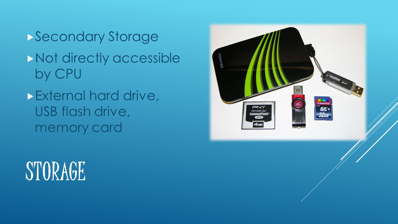 STORAGE  Secondary Storage  Not directly accessible by CPU  External hard drive, USB flash drive, memory card
