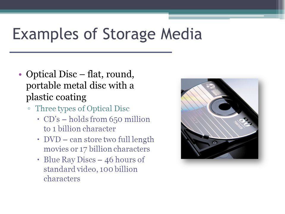 Examples of Storage Media Optical Disc – flat, round, portable metal disc with a plastic coating ▫Three types of Optical Disc  CD's – holds from 650 million to 1 billion character  DVD – can store two full length movies or 17 billion characters  Blue Ray Discs – 46 hours of standard video, 100 billion characters