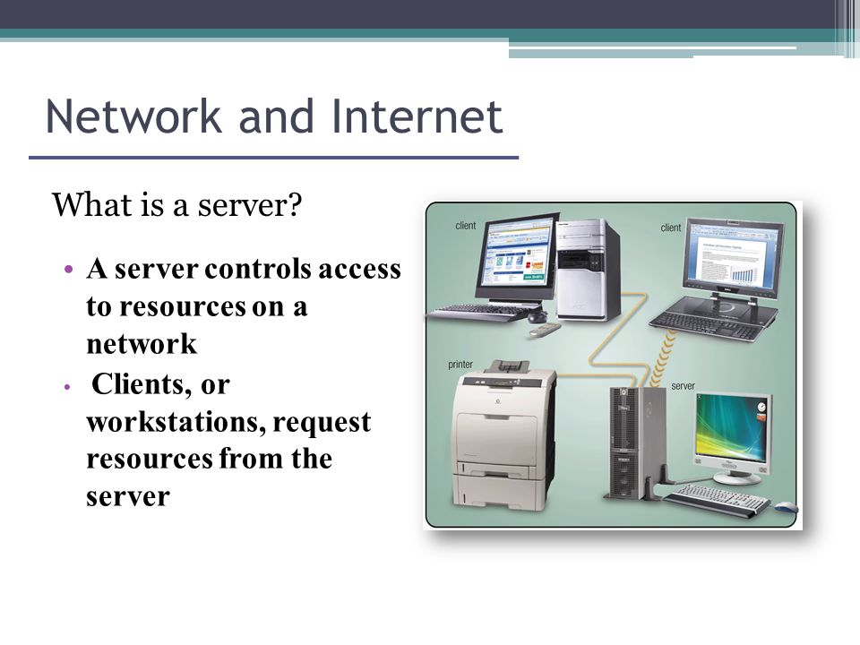 Network and Internet A server controls access to resources on a network Clients, or workstations, request resources from the server What is a server
