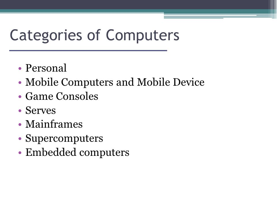 Categories of Computers Personal Mobile Computers and Mobile Device Game Consoles Serves Mainframes Supercomputers Embedded computers
