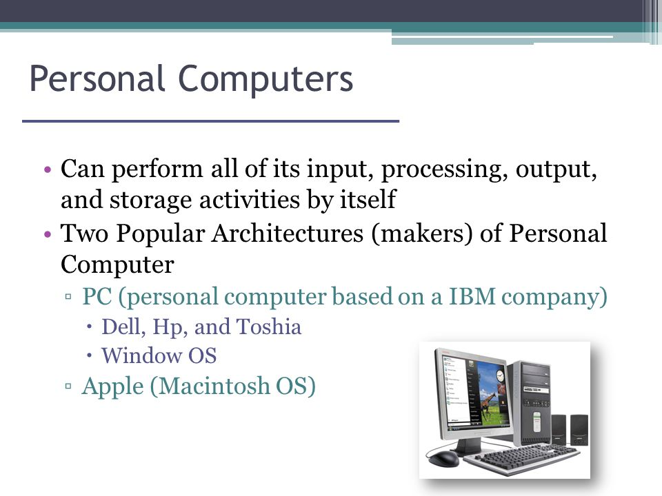 Personal Computers Can perform all of its input, processing, output, and storage activities by itself Two Popular Architectures (makers) of Personal Computer ▫PC (personal computer based on a IBM company)  Dell, Hp, and Toshia  Window OS ▫Apple (Macintosh OS)