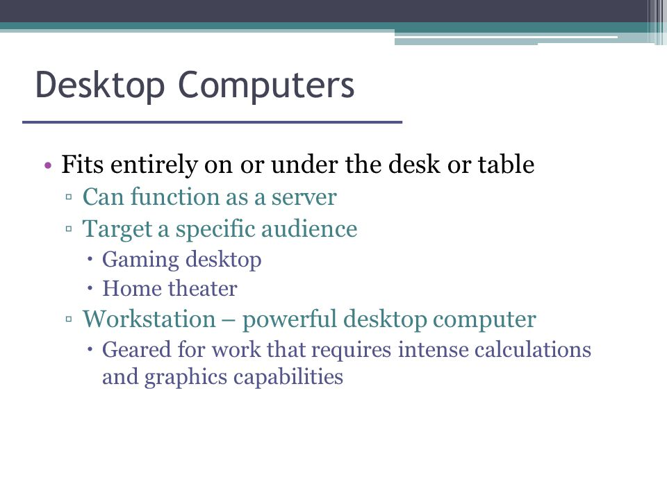 Desktop Computers Fits entirely on or under the desk or table ▫Can function as a server ▫Target a specific audience  Gaming desktop  Home theater ▫Workstation – powerful desktop computer  Geared for work that requires intense calculations and graphics capabilities