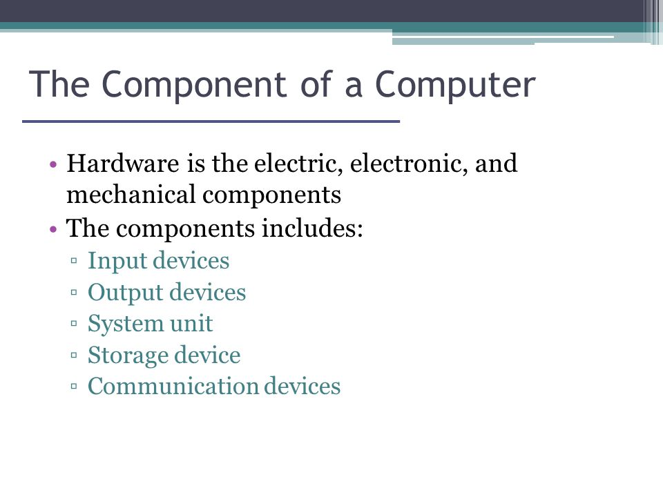 The Component of a Computer Hardware is the electric, electronic, and mechanical components The components includes: ▫Input devices ▫Output devices ▫System unit ▫Storage device ▫Communication devices