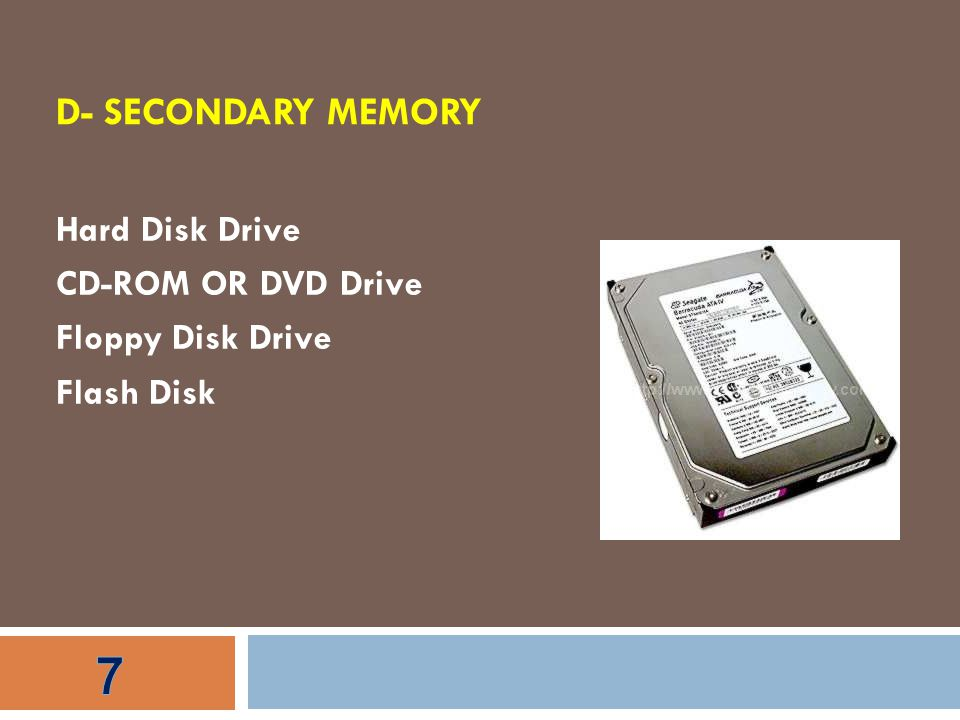 D- SECONDARY MEMORY Hard Disk Drive CD-ROM OR DVD Drive Floppy Disk Drive Flash Disk