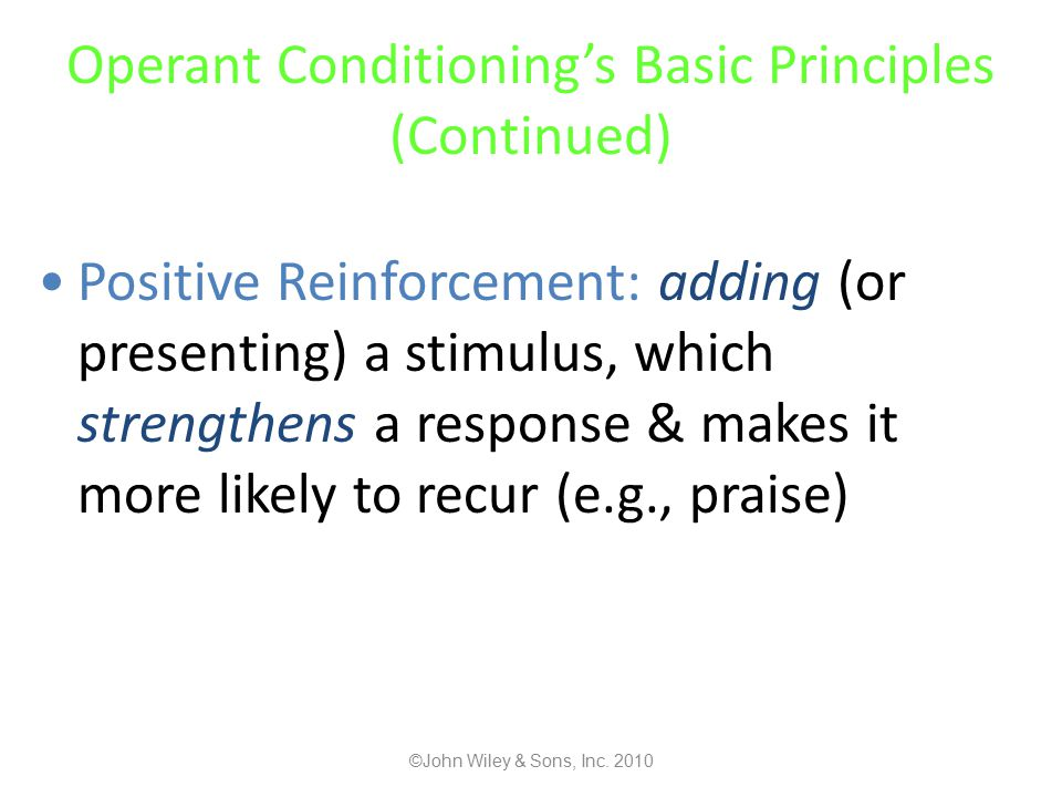 Operant Conditioning's Basic Principles (Continued) Positive Reinforcement: adding (or presenting) a stimulus, which strengthens a response & makes it more likely to recur (e.g., praise) ©John Wiley & Sons, Inc.